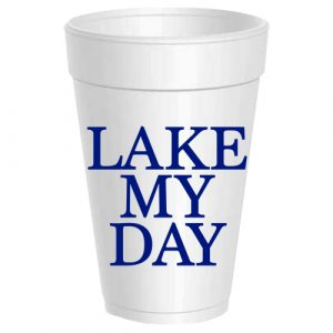 LAKE MY DAY STYROFOAM CUPS