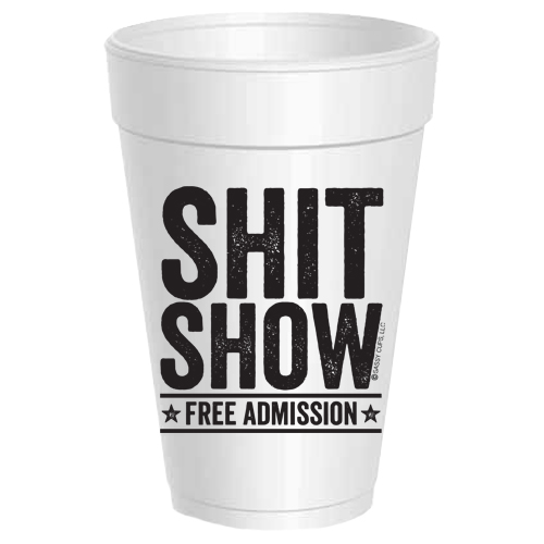 SHIT SHOW FREE ADMISSION STYROFOAM CUPS